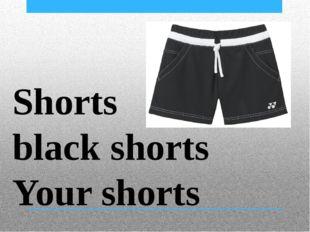 Shorts black shorts Your shorts