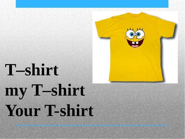 T–shirt my T–shirt Your T-shirt
