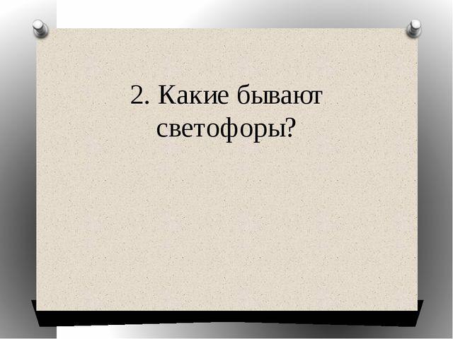 2. Какие бывают светофоры?