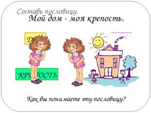 Составь пословицу. Как вы понимаете эту пословицу? Мой дом - моя крепость. МО