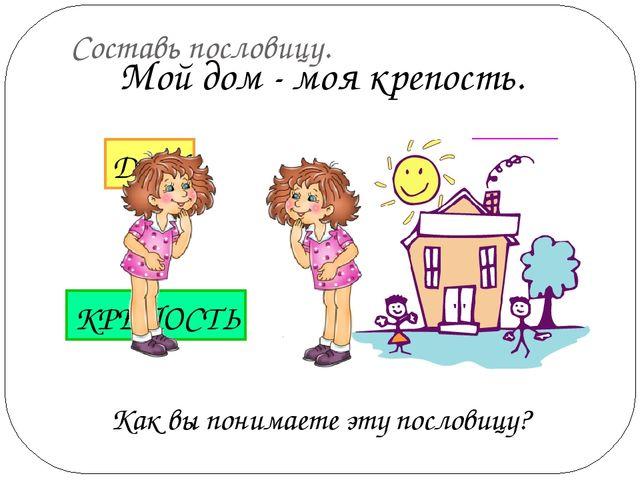Составь пословицу. Как вы понимаете эту пословицу? Мой дом - моя крепость. МО...