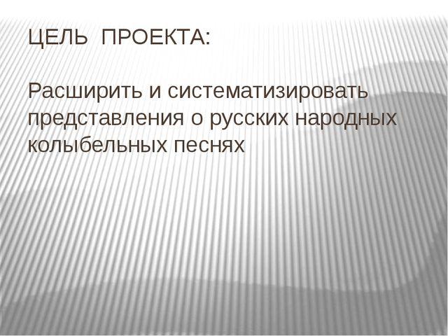 ЦЕЛЬ ПРОЕКТА: Расширить и систематизировать представления о русских народных...