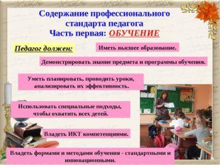 Содержание профессионального стандарта педагога Часть первая: ОБУЧЕНИЕ Педаго