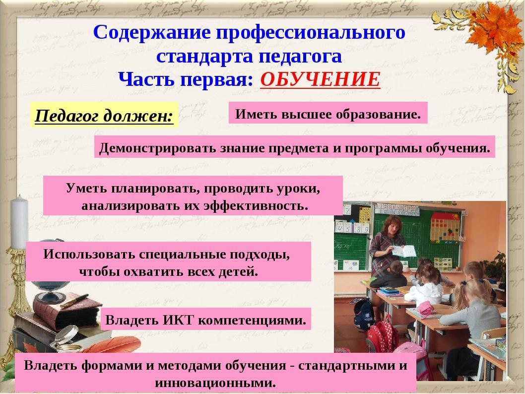 Содержание профессионального стандарта педагога Часть первая: ОБУЧЕНИЕ Педаго...