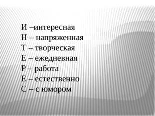 И –интересная Н – напряженная Т – творческая Е – ежедневная Р – работа Е – е
