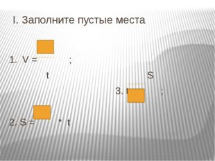 I. Заполните пустые места 1. V = ; t S 3. t = ; 2. S = * t