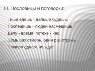 III. Пословицы и поговорки: Тише едешь - дальше будешь. Поспешишь - людей нас