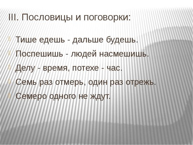 III. Пословицы и поговорки: Тише едешь - дальше будешь. Поспешишь - людей нас...