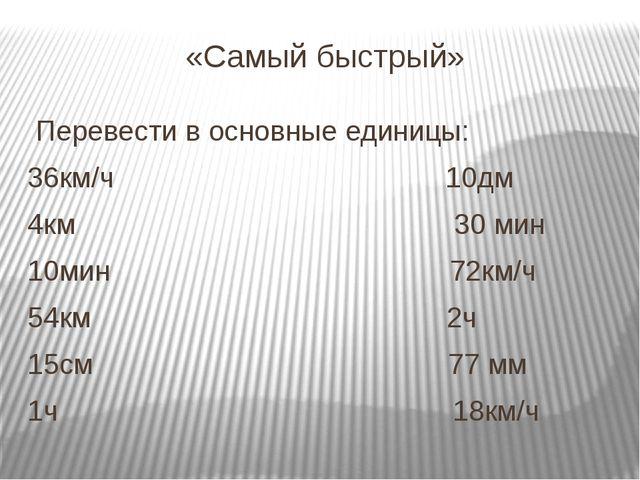 «Самый быстрый» Перевести в основные единицы: 36км/ч 10дм 4км 30 мин 10мин 72...