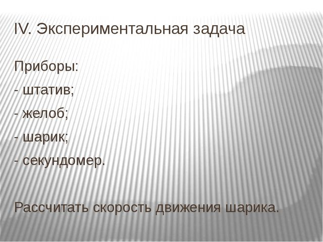 IV. Экспериментальная задача Приборы: - штатив; - желоб; - шарик; - секундоме...