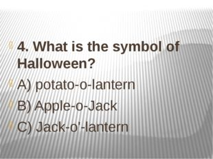 4. What is the symbol of Halloween? A) potato-o-lantern B) Apple-o-Jack C) Ja