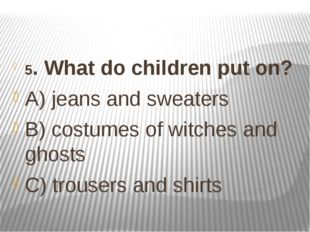 5. What do children put on? A) jeans and sweaters B) costumes of witches and