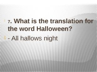 7. What is the translation for the word Halloween? - All hallows night