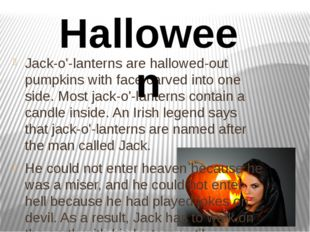 Jack-o'-lanterns are hallowed-out pumpkins with face carved into one side. Mo