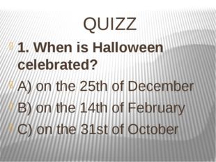 QUIZZ 1. When is Halloween celebrated? A) on the 25thof December B) on the 1