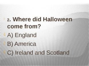 2. Where did Halloween come from? A) England B) America C) Ireland and Scotland