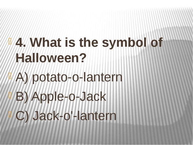 4. What is the symbol of Halloween? A) potato-o-lantern B) Apple-o-Jack C) Ja...