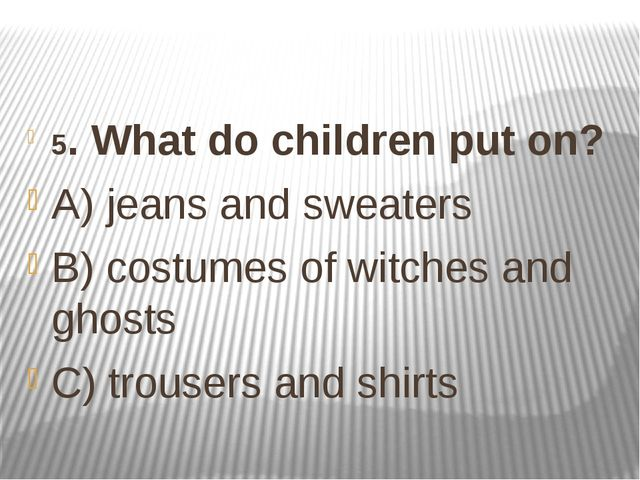 5. What do children put on? A) jeans and sweaters B) costumes of witches and...