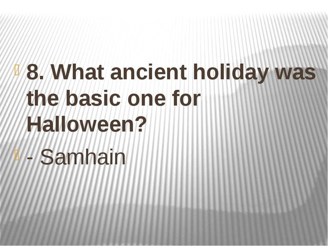 8. What ancient holiday was the basic one for Halloween? - Samhain