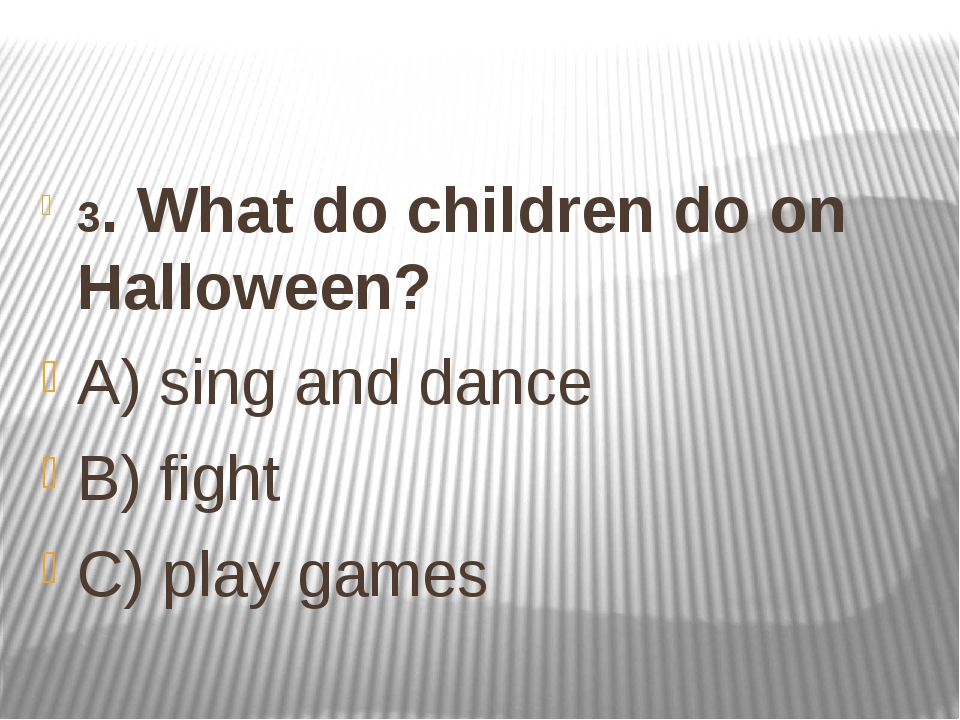 3. What do children do on Halloween? A) sing and dance B) fight C) play games
