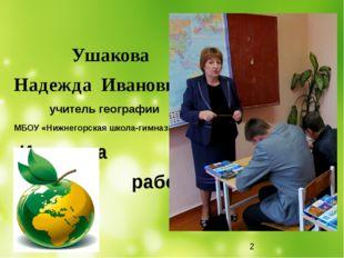Ушакова Надежда Ивановна учитель географии МБОУ «Нижнегорская школа-гимназия