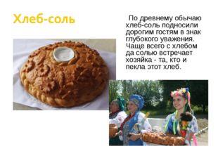 По древнему обычаю хлеб-соль подносили дорогим гостям в знак глубокого уважен