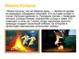 Ивана Купала, так же Иванов день, — является одним из народных обрядовых обыч