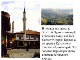 В период могущества Золотой Орды - столицей крымских татар являлся Солхат (Ст