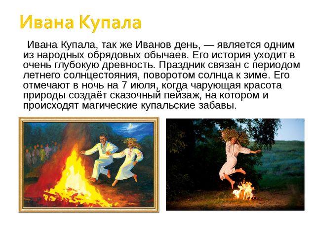 Ивана Купала, так же Иванов день, — является одним из народных обрядовых обыч...