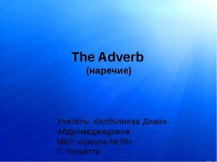 The Adverb (наречие) Учитель: Келбялиева Диана Абдулмеджидовна МБУ «Школа №79