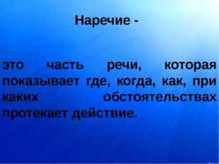 Наречие - это часть речи, которая показывает где, когда, как, при каких обсто