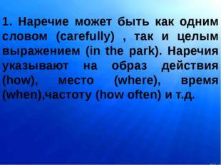 1. Наречие может быть как одним словом (carefully) , так и целым выражением (