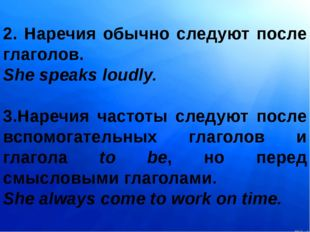2. Наречия обычно следуют после глаголов. She speaks loudly. 3.Наречия часто