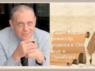Гарри Бардин- режиссёр, родился в 1941 году в Оренбурге.