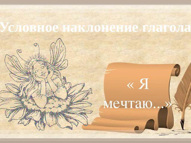 Условное наклонение глагола « Я мечтаю...»