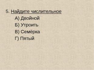 5. Найдите числительное А) Двойной Б) Утроить В) Семёрка Г) Пятый