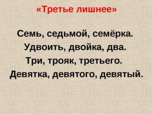 «Третье лишнее» Семь, седьмой, семёрка. Удвоить, двойка, два. Три, трояк, тре