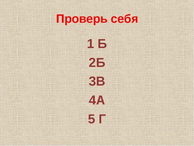 Проверь себя 1 Б 2Б 3В 4А 5 Г