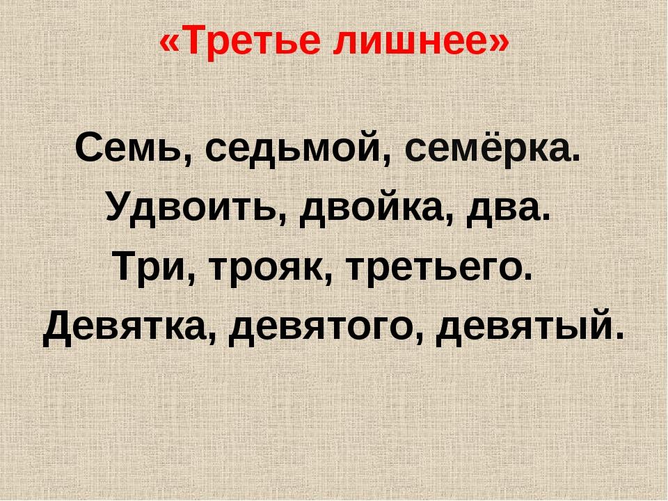 «Третье лишнее» Семь, седьмой, семёрка. Удвоить, двойка, два. Три, трояк, тре...