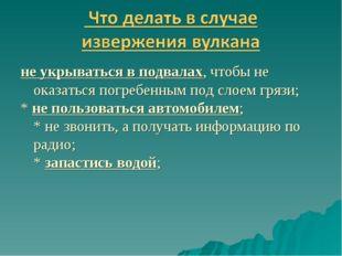 не укрываться в подвалах, чтобы не оказаться погребенным под слоем грязи; * н