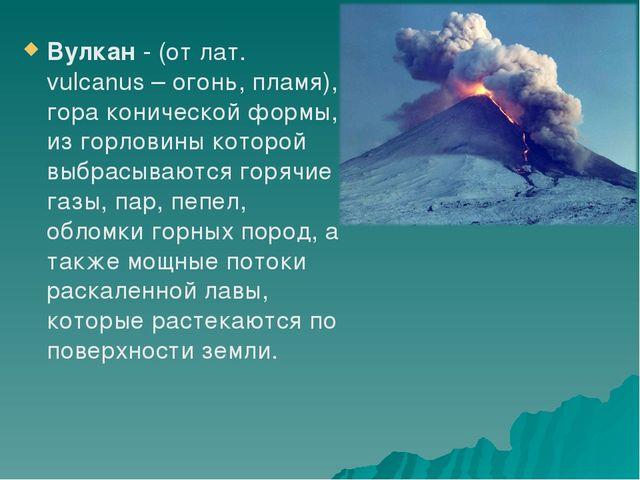 Вулкан - (от лат. vulcanus – огонь, пламя), гора конической формы, из горлови...