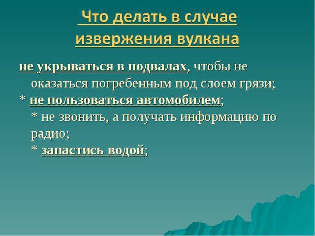 не укрываться в подвалах, чтобы не оказаться погребенным под слоем грязи; * н...