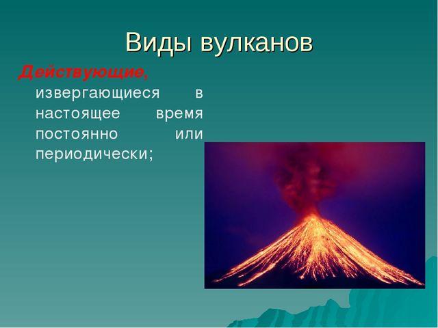 Виды вулканов Действующие, извергающиеся в настоящее время постоянно или пери...