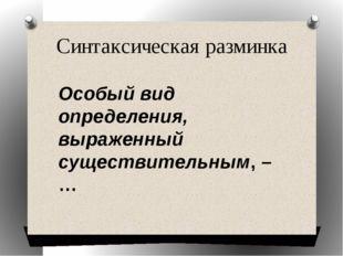 Синтаксическая разминка Особый вид определения, выраженный существительным, – …