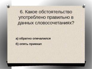 6. Какое обстоятельство употреблено правильно в данных словосочетаниях? а) об