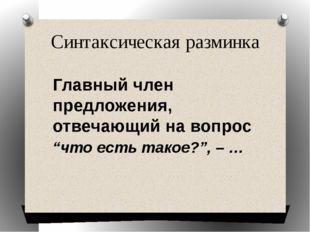 """Синтаксическая разминка Главный член предложения, отвечающий на вопрос """"что е"""