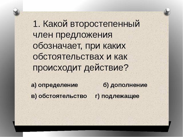 а) определение б) дополнение  в) обстоятельство г) подлежащее 1. Какой вт...