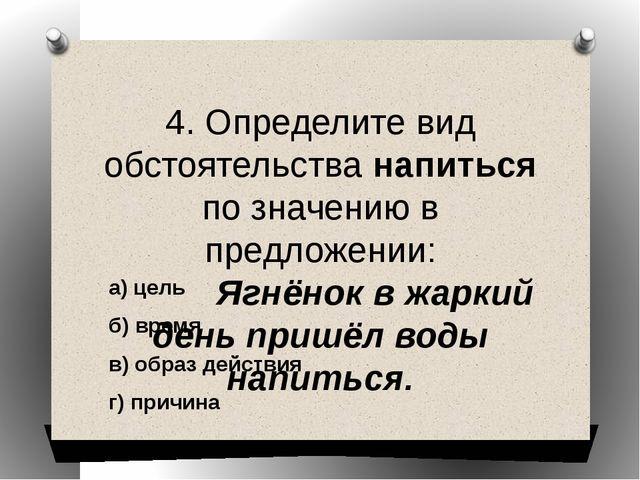 4. Определите вид обстоятельства напиться по значению в предложении: Ягнёнок...
