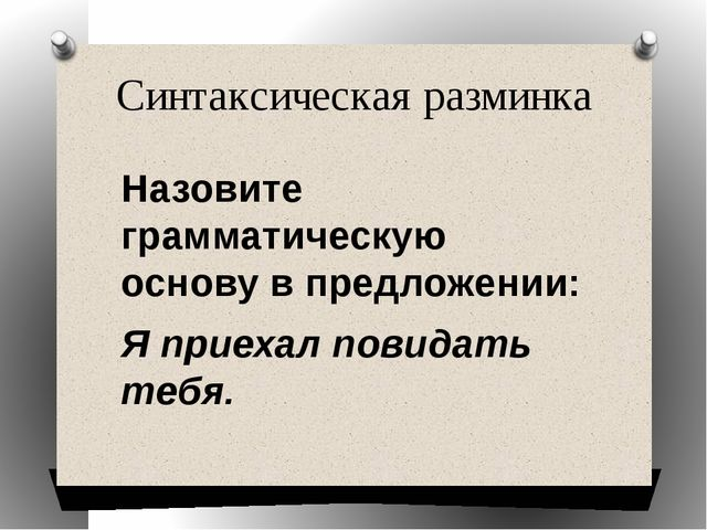 Синтаксическая разминка Назовите грамматическую основу в предложении: Я приех...