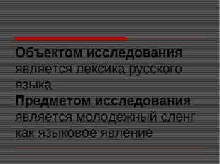 Объектом исследования является лексика русского языка Предметом исследования